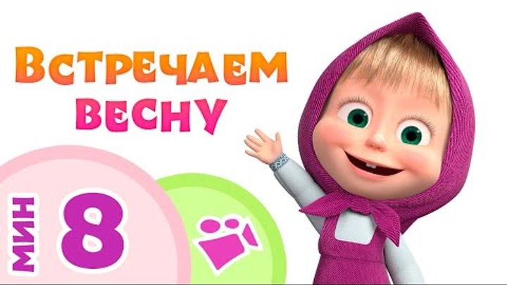 ВСТРЕЧАЕМ ВЕСНУ!🌼🌳🌞 Песни для детей из мультфильма 🐻👱♀️Маша и Медведь 💗