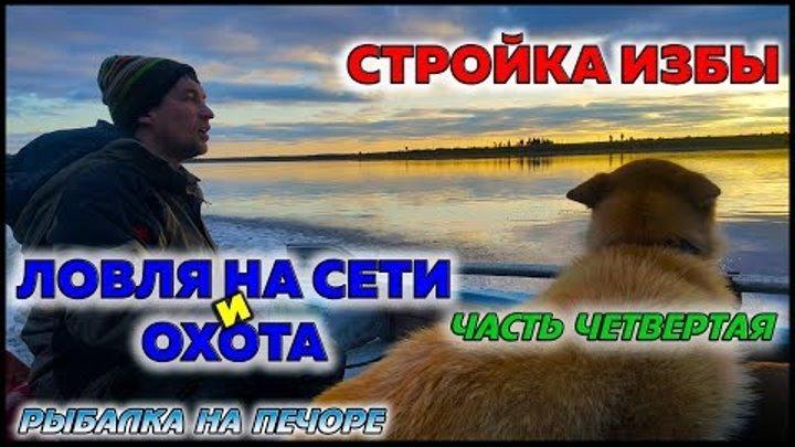 СТРОЙКА ИЗБЫ / ЛОВЛЯ НА СЕТИ И ОХОТА / ЧАСТЬ 4 / РЫБАЛКА НА ПЕЧОРЕ / FISHING ON THE NET AND HUNTING