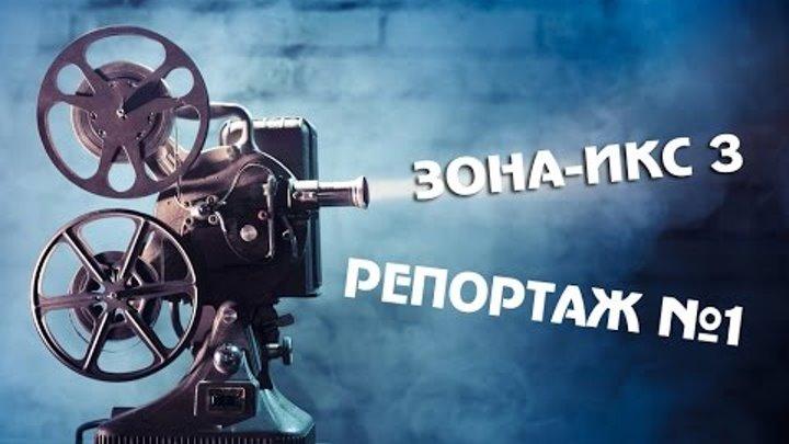 ЗОНА-ИКС 3 - РЕПОРТАЖ 1