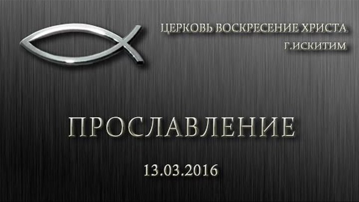 Прославление 13 03 2016   Церковь Воскресение Христа г.Искитим