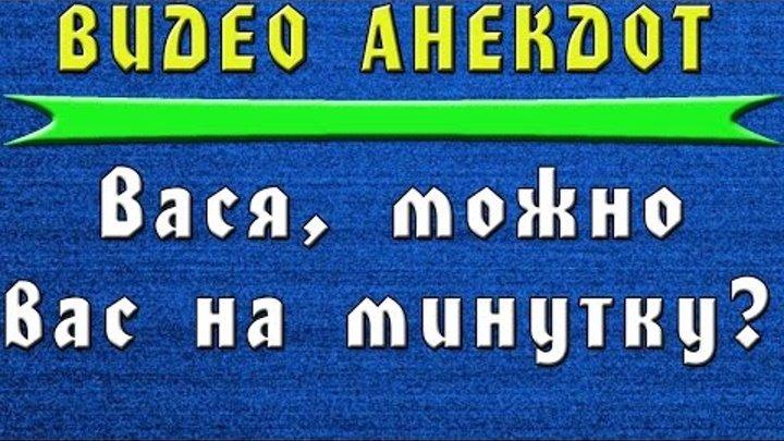 """Видео Анекдот """"Вася, можно Вас на минутку?"""""""