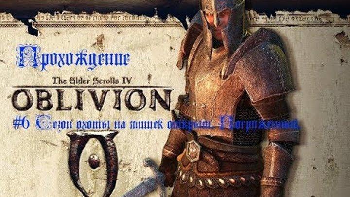 Прохождение The Elder Scrolls Oblivion #6 Сезон охоты на мишек открыт. Погруженный.