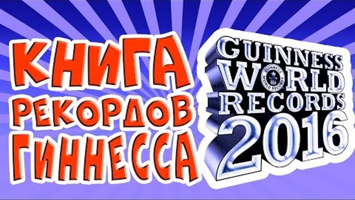КНИГА РЕКОРДОВ ГИННЕССА 2016 | САМЫЕ ИНТЕРЕСНЫЕ РЕКОРДЫ 2016