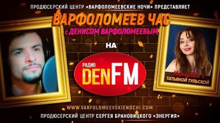 ТАТЬЯНА ТУЛЬСКАЯ в эфире передачи ВАРФОЛОМЕЕВ ЧАС на радио DEN FM / РАДИО ЭФИР