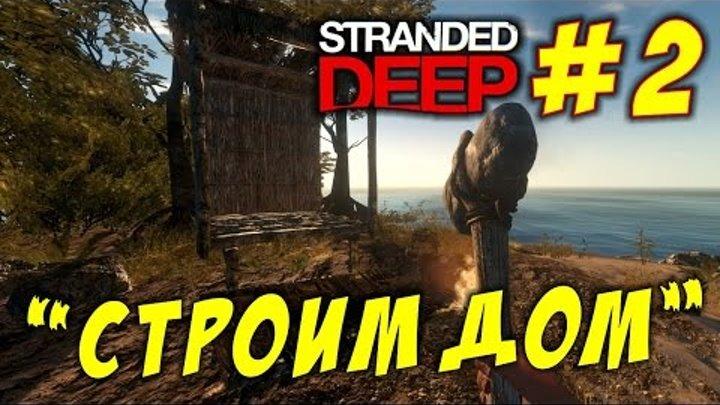 Stranded Deep #2. Строим Дом. Выживание на необитаемых островах. (Патч 0.16 H2 стрендед дип)
