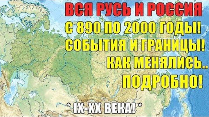 Вся Русь и Россия с 890 по 2000 годы! События и границы! Как менялись. Подробно