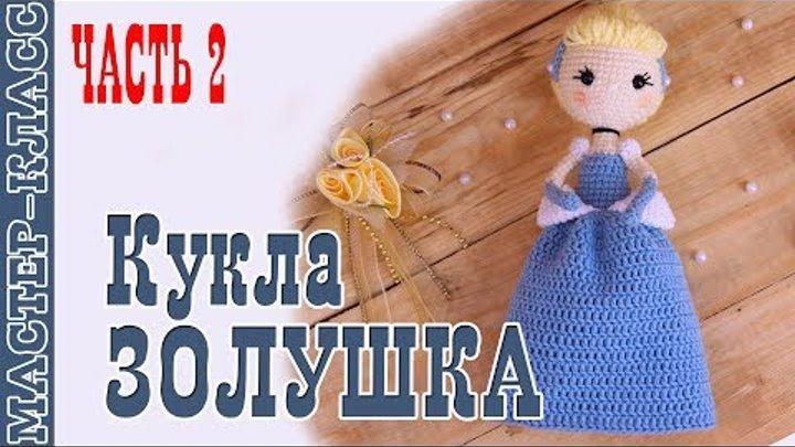 """Кукла принцесса Disney """"Золушка"""" крючком. Урок 69. Часть 2. Мастер класс"""