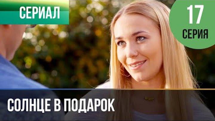 ▶️ Солнце в подарок 17 серия | Сериал / 2015 / Мелодрама