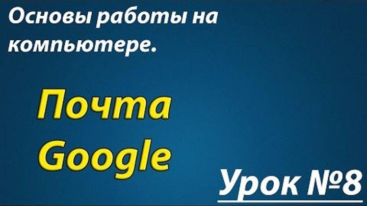 Основы работы на компьютере Урок №08 Почта Google