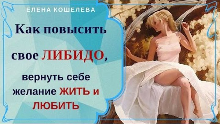 Как повысить свое либидо, вернуть себе желание жить и любить Елена Кошелева
