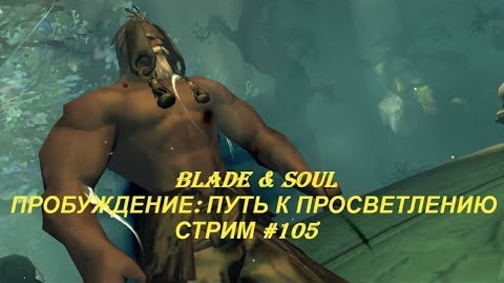 Blade & Soul - ПРОБУЖДЕНИЕ: ПУТЬ К ПРОСВЕТЛЕНИЮ - СТРИМ #105
