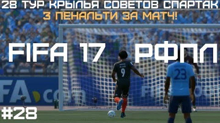 3 ПЕНАЛЬТИ ЗА МАТЧ! - 28 ТУР КРЫЛЬЯ СОВЕТОВ СПАРТАК - FIFA 17 - РФПЛ - #28