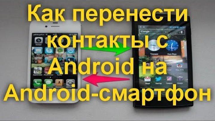 Как перенести контакты с Android на Android смартфон. 4 проверенных способа.