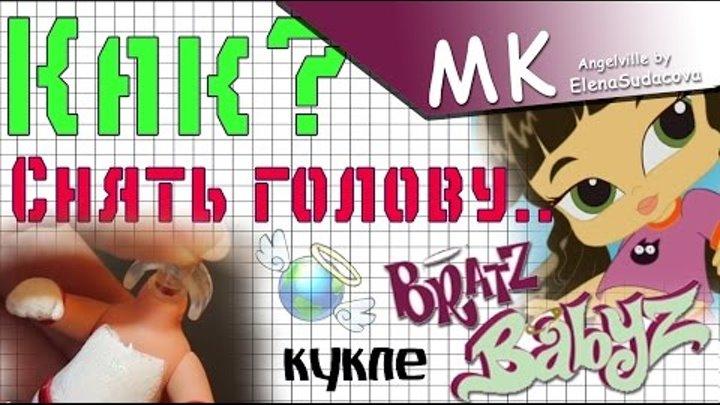 MK - Как снять голову кукле Bratz kids   малышке Братц ?