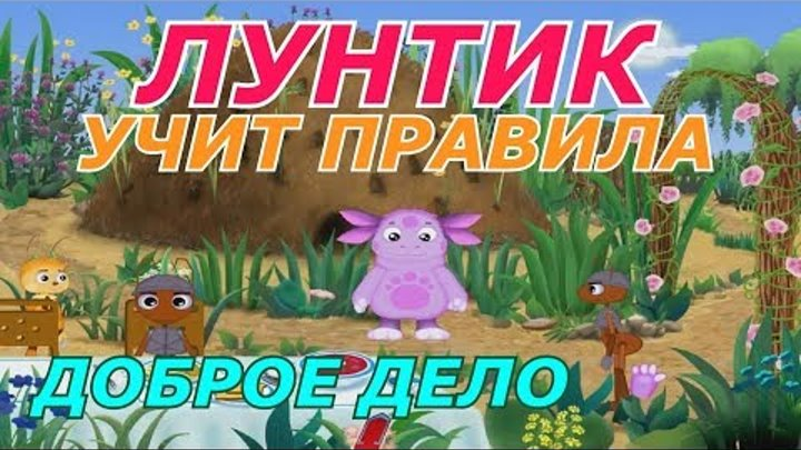 ЛУНТИК УЧИТ ПРАВИЛА. ДОБРОЕ ДЕЛО. Развивающий мультфильм игра для детей #ПРОСТОИГРЫ