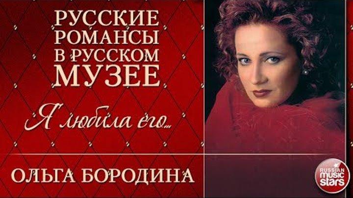 ОЛЬГА БОРОДИНА ❂ Я ЛЮБИЛА ЕГО ❂ РУССКИЕ РОМАНСЫ В РУССКОМ МУЗЕЕ ❂