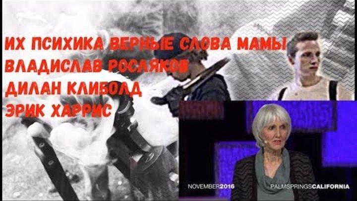 ВЕРНЫЕ СЛОВА МАМЫ ИХ ПСИХИКА Владислав Росляков Дилан Клиболд Эрик Харрис