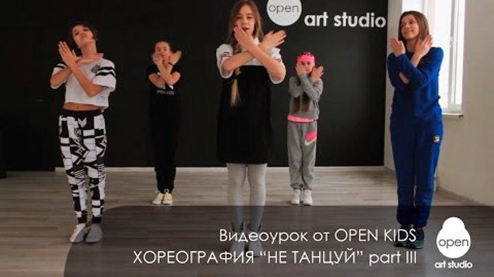 OPEN KIDS - Не танцуй - Официальный видео урок по хореографии из клипа (part III) - Open Art Studio