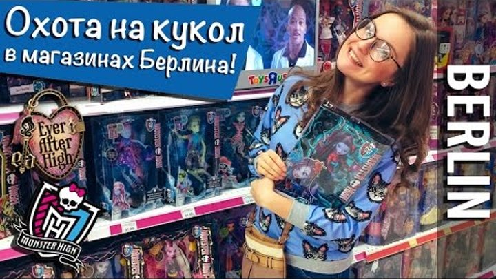 Охота на кукол в Берлине (Monster High, Ever After High / ToysRUs) Doll Hunters Berlin