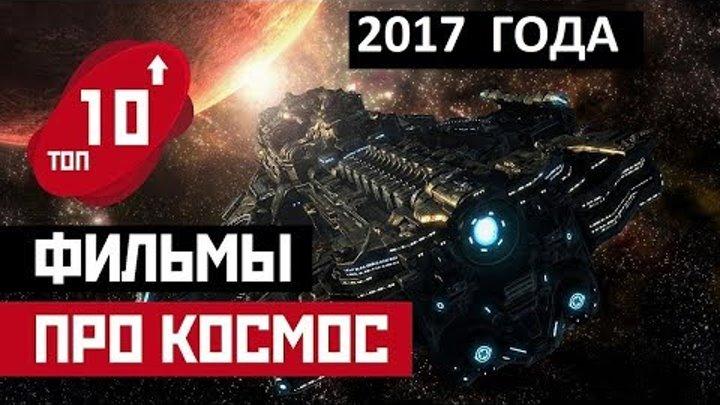 Топ 10 НОВЫХ фильмов про космос 2017   Лучшие и интересные фильмы про космические путешествия