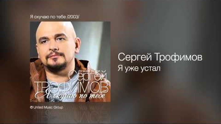 Сергей Трофимов - Я уже устал - Я скучаю по тебе /2003/
