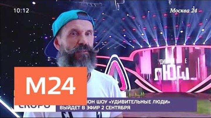 """Новый сезон шоу """"Удивительные люди"""" выйдет в эфир 2 сентября - Москва 24"""