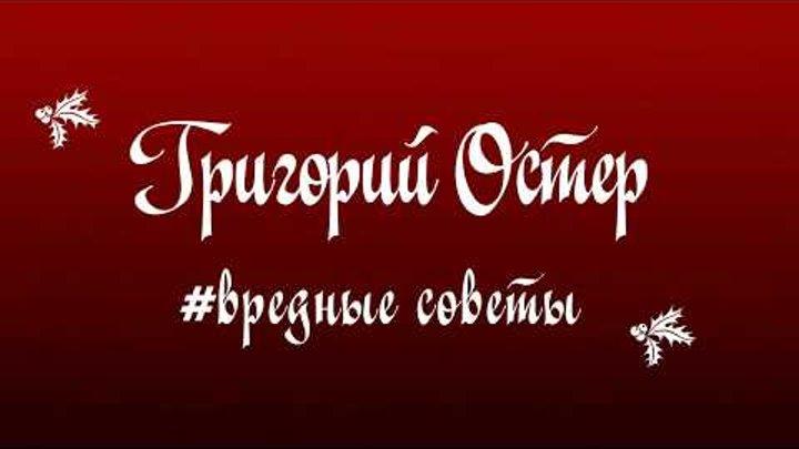 ВРЕДНЫЕ СОВЕТЫ!!! Григорий Остер