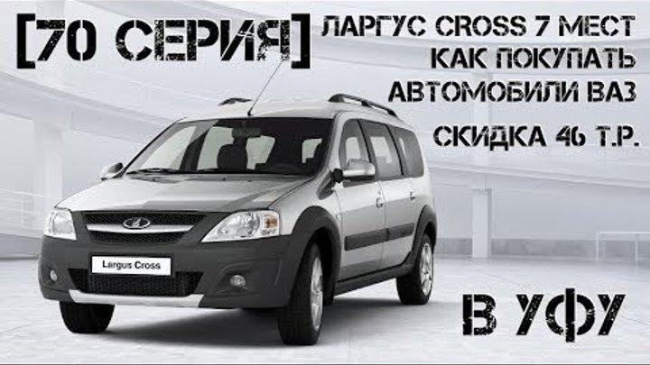 Ларгус CROSS 7 мест | в Уфу | Скидка 46 т.р. | Как покупать автомобили ВАЗ