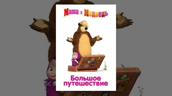 Маша и медведь. Большое путешествие