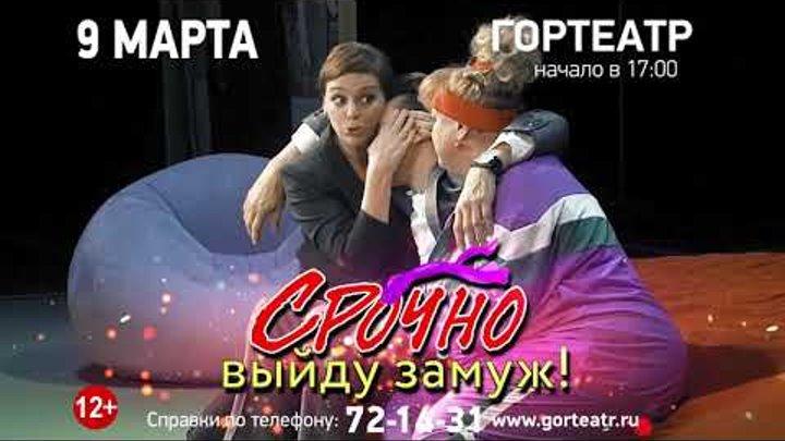 """Гортеатр 9 марта """"Срочно выйду замуж"""""""