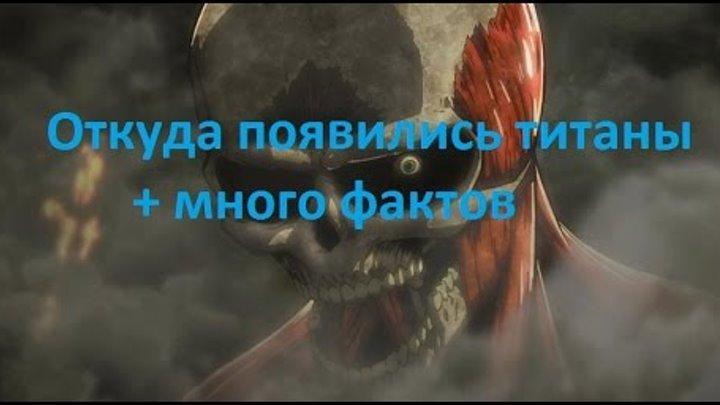 Атака Титанов. Откуда появились титаны + много фактов. СПОЙЛЕРЫ!!!