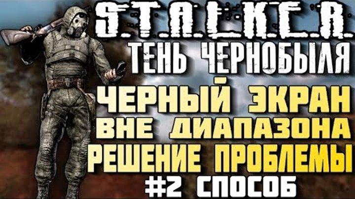 STALKER Тень Чернобыля. Черный экран при запуске . Вне диапозона. Второй вариант решения проблемы