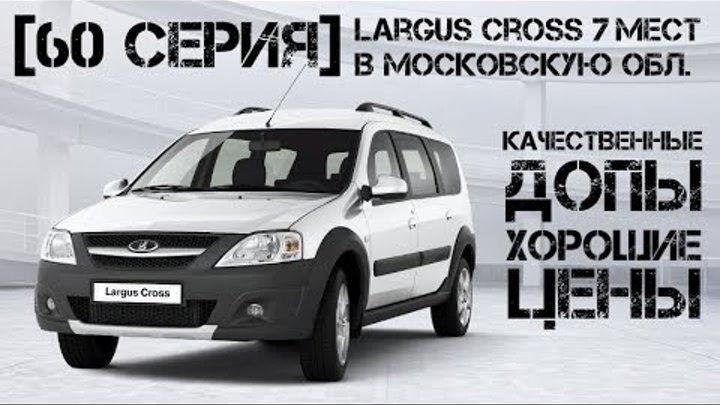 Ларгус CROSS 7 мест | В Московскую обл. | Качественные допы | Хорошие цены