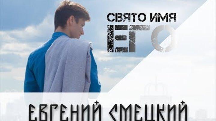 ЕВГЕНИЙ СМЕЦКИЙ - СВЯТО ИМЯ ЕГО (ПРЕМЬЕРА КЛИПА, 2017)
