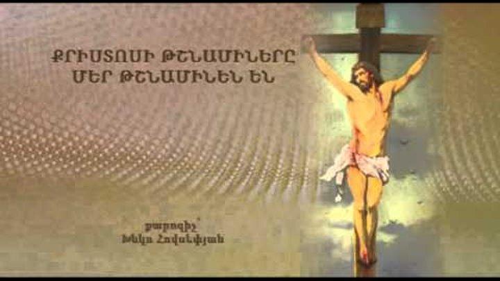 Քրիստոսի թշնամիները, մեր թշնամիներն են-Xnko Hovsepyan