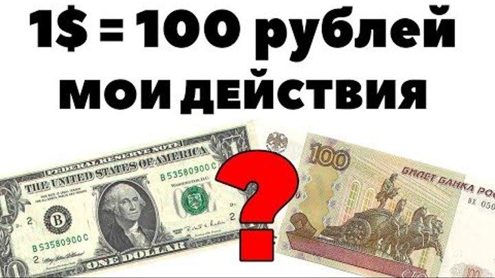 А если доллар по 100? Мой план действий, когда доллар будет стоить 100 рублей