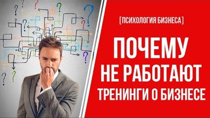 [Психология Бизнеса] Почему не работают тренинги о бизнесе. Жесткая правда!
