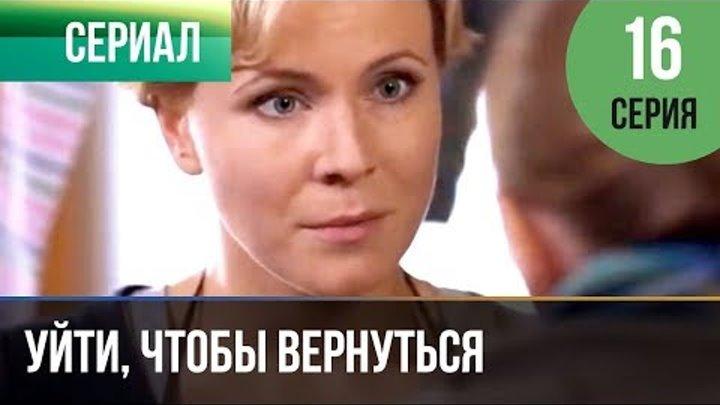▶️ Уйти, чтобы вернуться 16 серия | Сериал / 2013 / Мелодрама
