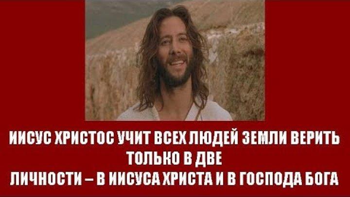 ИИСУС ХРИСТОС УЧИТ ВСЕХ ЛЮДЕЙ ЗЕМЛИ ВЕРИТЬ ТОЛЬКО В ДВЕ ЛИЧНОСТИ – В ИИСУСА ХРИСТА И В ГОСПОДА БОГА