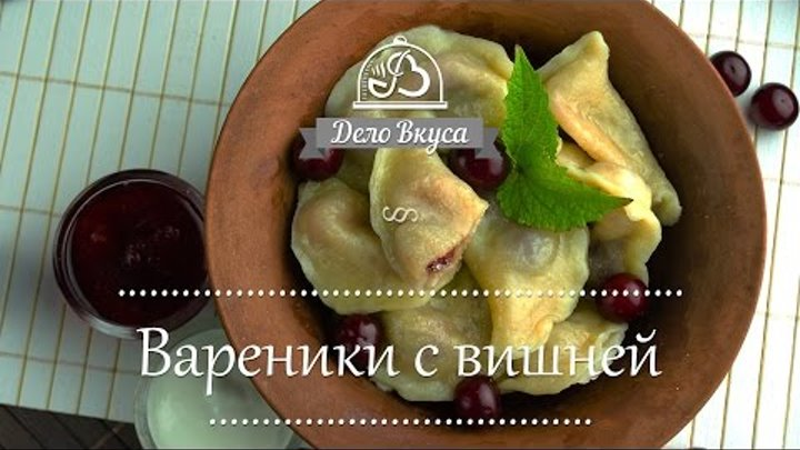 Вареники с вишней, как приготовить, как сварить - рецепт от Дело Вкуса