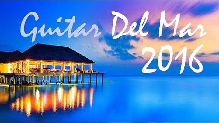 GUITAR DEL MAR 2016 - Chill-Out Mix 2016 - Cafe del Mar (Balearic Cafe Chillout Island Lounge)