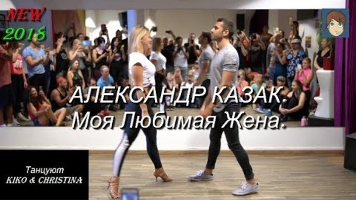 Моя Любимая Жена - АЛЕКСАНДР КАЗАК. Танцуют Kiko & Christina. NEW 2018.
