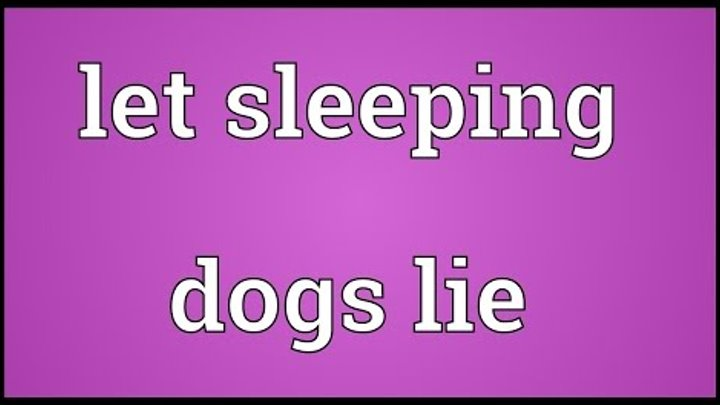 Let sleeping dogs lie Meaning