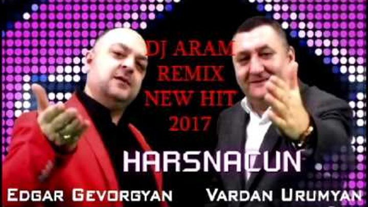 DJ ARAM FT EDGAR GEVORGYAN & VARDAN URUMYAN HARSNACUN (REMIX HIT 2017) ©