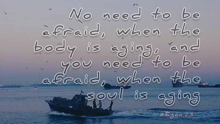 No need to be afraid, when the body is aging, and you need to be afraid, when the soul is aging